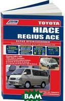Toyota Hiace / Regius Ace. Модели 2WD, 4WD 1989-2005 года выпуска с дизельными двигателями. Устройство, техническое обслуживание и ремонт