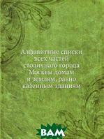 Алфавитные списки всех частей столичнаго города Москвы домам и землям, равно казенным зданиям
