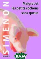 Сименон Жорж Мегрэ и маленькие свинки без хвостов. Maigret et les petits cochons sans queue. Рассказы