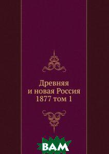 Древняя и новая Россия. 1877 том 1