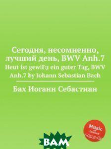 Бах Иоганн Себастьян Сегодня, несомненно, лучший день, BWV Anh.7
