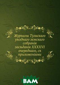 Журналы Тульского уездного земского собрания. заседания XXXXVI очередного, с приложенiями