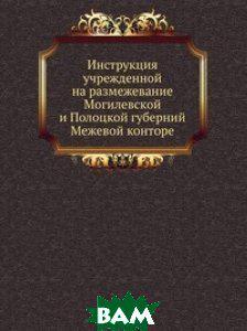 Инструкция учрежденной на размежевание Могилевской и Полоцкой губерний Межевой конторе