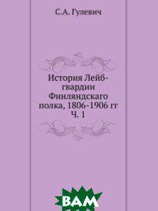 С.А. Гулевич История Лейб-гвардии Финляндскаго полка, 1806-1906 гг. Ч. 1