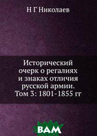 Н Г Николаев Исторический очерк о регалиях и знаках отличия русской армии. Том 3: 1801-1855 гг.