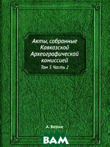А. Берже Акты, собранные Кавказской археографической комиссией