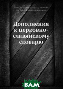 А.Х. Востоков Дополнения к церковно-славянскому словарю