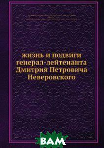 Жизнь и подвиги генерал-лейтенанта Дмитрия Петровича Неверовского