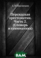 А М Васнецов Персидская хрестоматия. Часть 2. (Словарь и грамматика)