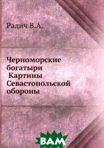 Радич В.А. Черноморские богатыри . Картины Севастопольской обороны