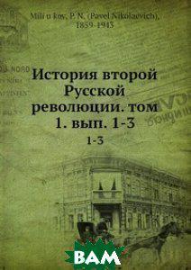 П.Н. Милюков История второй Русской революции. том 1. вып. 1-3
