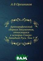 А В Орешников Археографический сборник документов, относящихся к истории Северо-Западной Руси. Том 7
