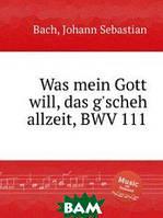 Бах Иоганн Себастьян Что хочет Бог, то и бывает, BWV 111