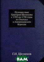 Г.И. Шелихов Путешествие Григория Шелихова с 1783 по 1790 годы из Охотска к Американским берегам