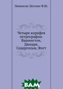 Ф.Ю. Левинсон-Лессинг Четыре корифея петрографии. Вашингтон, Дюпарк, Седергольм, Фогт