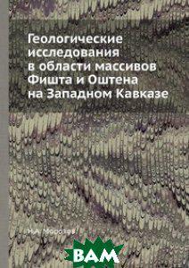 Н.А. Морозов Геологические исследования в области массивов Фишта и Оштена на Западном Кавказе