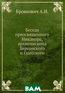 А.И. Бровкович Беседа преосвященного Никанора, архиепископа Херсонского и Одесского