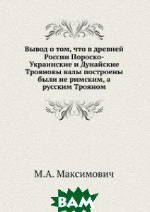 М.А. Максимович Вывод о том, что в древней России Пороско-Украинские и Дунайские Трояновы валы построены были не римским, а русским Трояном
