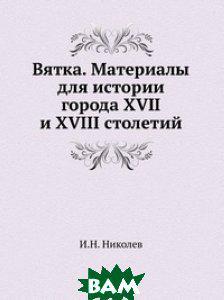 И.Н. Николев Вятка. Материалы для истории города XVII и XVIII столетий.