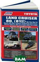 Toyota Land Cruiser 80, а также 70/73/75/77. Модели 1990-1998 гг. выпуска с дизельными двигателями. Устройство, техническое обслуживание и ремонт