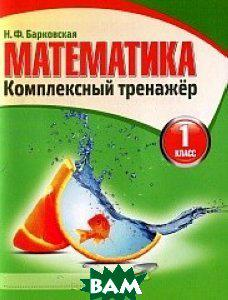Барковская Н. Математика. 1 класс. Комплексный тренажер