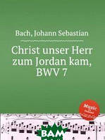 Бах Иоганн Себастьян Христос, наш Господь, на Иордан пришёл, BWV 7