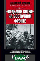 Вольф фон Аакен Ведьмин котел  на Восточном фронте. Решающие сражения Второй мировой войны. 1941-1945
