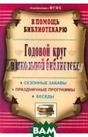 Егорова Антонина Алексеевна Годовой круг в школьной библиотеке: сезонные забавы, беседы, праздничные программы. ФГОС