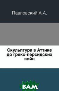 Павловский А.А. Скульптура в Аттике до греко-персидских войн.