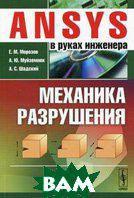 Морозов Е.М., Муйземнек А.Ю., Шадский А.С. ANSYS в руках инженера. Механика разрушения. 2-е издание