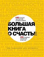 Большая книга о счастье. 100 лучших экспертов со всего мира, 100 главных секретов счастья