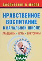 Т. Н. Каркошкина Нравственное воспитание в начальной школе. Праздники, игры, викторины