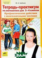Гребнева Юлия Анатольевна Тетрадь-практикум по математике для 3-4 классов. Арифметические действия с многозначными числами