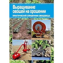 Вирощування овочів на зрошенні. Практичний довідник городника