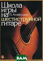 Агафошин П. Школа игры на шестиструнной гитаре