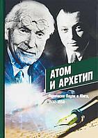 Атом и Архетип. Переписка Паули и Юнга, 1932-1958