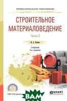 Рыбьев И.А. Строительное материаловедение в 2-х частях. Часть 2. Учебник для СПО