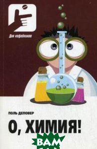 Поль Деповер О, Химия!: необыкновенные химические викторины, сеансы магии и прочие веселые истории!