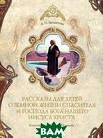 Бахметева Александра Николаевна Рассказы для детей о земной жизни Спасителя и Господа нашего Иисуса Христа