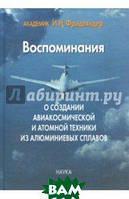 Фридляндер Иосиф Наумович Воспоминания о создании авиакосмической и атомной техники из алюминиевых сплавов