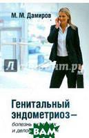 Дамиров Михаил Михайлович Генитальный эндометриоз - болезнь активных и деловых женщин