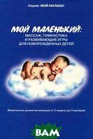 А. А. Федулова Мой маленький. Массаж, гимнастика и развивающие игры для новорожденных детей