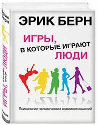 Игры, в которые играют люди: Психология человеческих взаимоотношений. Берн Э. Эксмо.