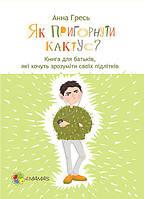 Для турботливих батьків. Як пригорнути кактус? Книга для батьків, які хочуть зрозуміти своїх підлітків. ДТБ030