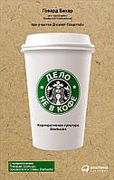 Говард Бехар. Дело не в кофе. Корпоративная культура Starbucks