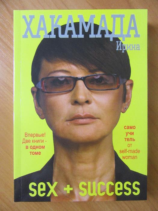Ирина Хакамада. Sex + SUCESS. Самоучитель от self-made woman