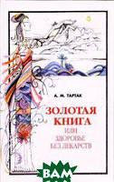 Тартак Алла Михайловна Золотая книга, или Здоровье без лекарств. Часть 1
