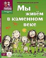 Екатерина Завершнева: Мы живем в каменном веке: энциклопедия для детей