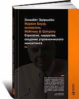 Марвин Бауэр, основатель McKinsey & Company. Стратегия, лидерство, создание управленческого консалтинга (978-5-9614-5381-2)