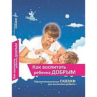 Книга Как воспитать ребёнка добрым методика+сказки Умница У5011